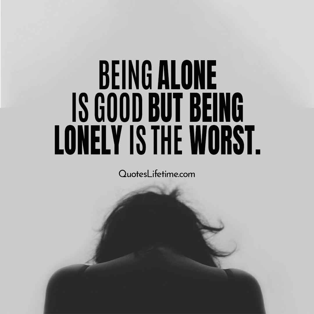 Lonely Quotes, Alone Quotes. Being Alone Is Good But Being Lonely