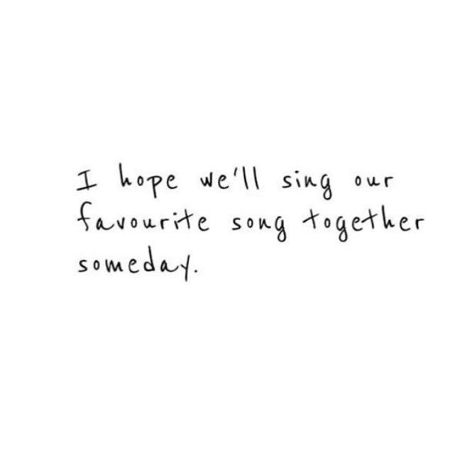 I Hope We'll Sing Our Favorite Song Together Someday.