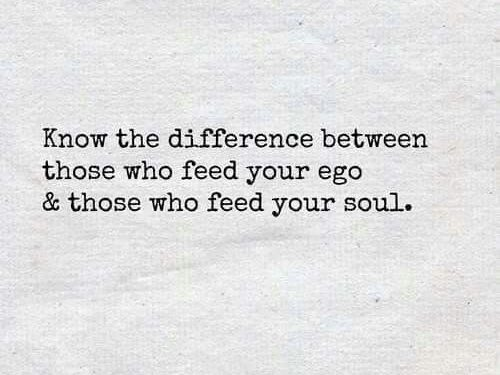 Know The Difference Between Those Who Feed Your Ego &Amp; Those Who Feed Your Soul.