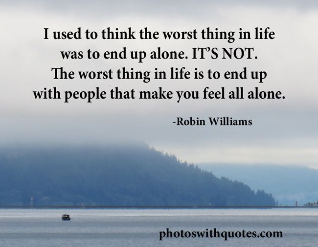 The Worst Thing In Life Is To End Up With People That Make You Feel All Alone. Description From Photoswithquotes.com. I Searched For This On Bing.com/Images